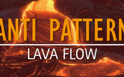 Anti Pattern: Lava Flow