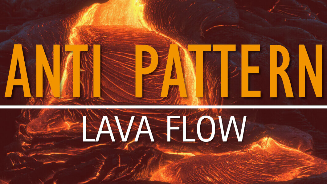 Anti Pattern: Lava Flow