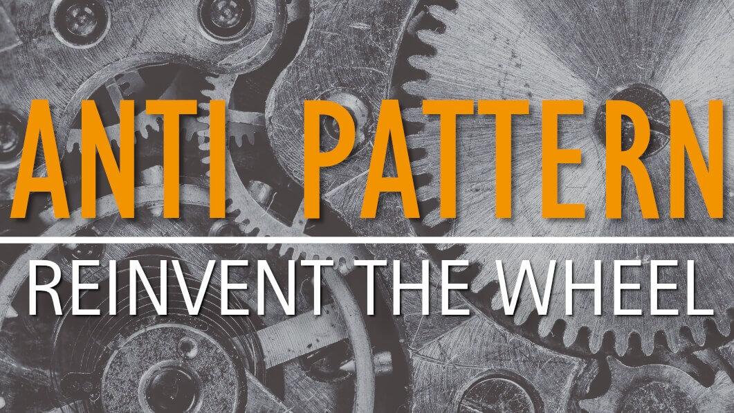 Anti Pattern: Reinvent the Wheel